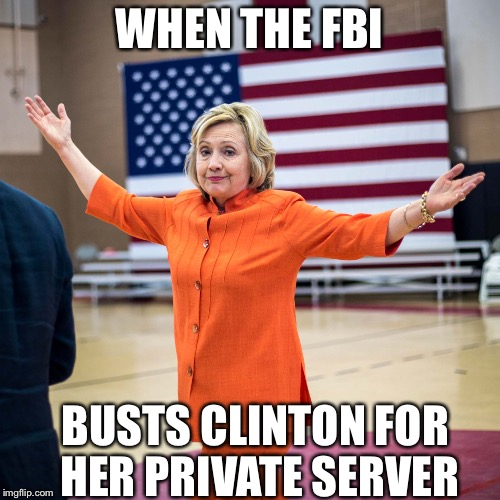 WHEN THE FBI BUSTS CLINTON FOR HER PRIVATE SERVER | image tagged in whups | made w/ Imgflip meme maker