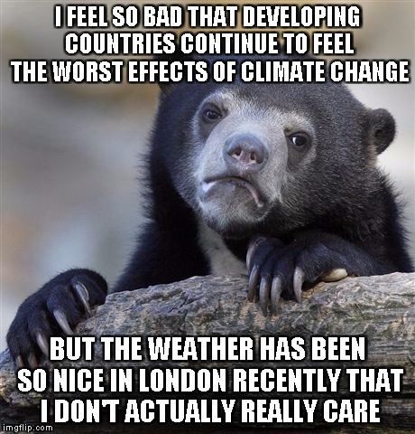 Confession Bear Meme | I FEEL SO BAD THAT DEVELOPING COUNTRIES CONTINUE TO FEEL THE WORST EFFECTS OF CLIMATE CHANGE BUT THE WEATHER HAS BEEN SO NICE IN LONDON RECE | image tagged in memes,confession bear,AdviceAnimals | made w/ Imgflip meme maker