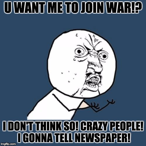 Y U No Meme | U WANT ME TO JOIN WAR!? I DON'T THINK SO! CRAZY PEOPLE! I GONNA TELL NEWSPAPER! | image tagged in memes,y u no | made w/ Imgflip meme maker
