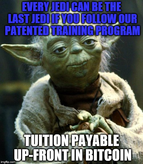 Star Wars Yoda Meme | EVERY JEDI CAN BE THE LAST JEDI IF YOU FOLLOW OUR PATENTED TRAINING PROGRAM TUITION PAYABLE UP-FRONT IN BITCOIN | image tagged in memes,star wars yoda | made w/ Imgflip meme maker