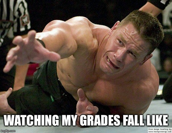 Reaching Cena | WATCHING MY GRADES FALL LIKE | image tagged in reaching cena | made w/ Imgflip meme maker