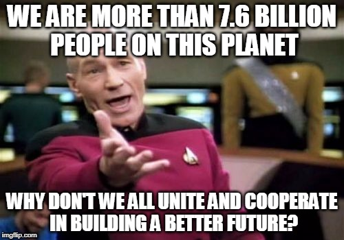 Picard Wtf Meme | WE ARE MORE THAN 7.6 BILLION PEOPLE ON THIS PLANET WHY DON'T WE ALL UNITE AND COOPERATE IN BUILDING A BETTER FUTURE? | image tagged in memes,picard wtf | made w/ Imgflip meme maker