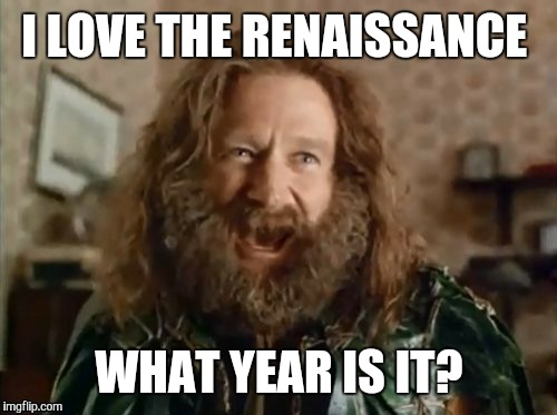 I LOVE THE RENAISSANCE WHAT YEAR IS IT? | made w/ Imgflip meme maker