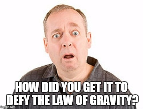 HOW DID YOU GET IT TO DEFY THE LAW OF GRAVITY? | made w/ Imgflip meme maker