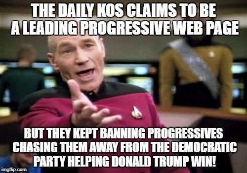 Picard Wtf Meme | THE DAILY KOS CLAIMS TO BE A LEADING PROGRESSIVE WEB PAGE BUT THEY KEPT BANNING PROGRESSIVES CHASING THEM AWAY FROM THE DEMOCRATIC PARTY HEL | image tagged in memes,picard wtf | made w/ Imgflip meme maker
