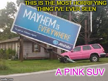 you're in good hands with mary kay  | THIS IS THE MOST HORRIFYING THING I'VE EVER SEEN A PINK SUV | image tagged in pink,mayhem,funny memes,funny,memes,warning sign | made w/ Imgflip meme maker