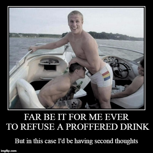 of course I found this while looking for 'drunk frat boys' on Google Images | FAR BE IT FOR ME EVER TO REFUSE A PROFFERED DRINK | But in this case I'd be having second thoughts | image tagged in funny,demotivationals,drunk,fratboys | made w/ Imgflip demotivational maker