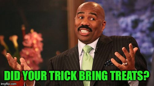 Steve Harvey Meme | DID YOUR TRICK BRING TREATS? | image tagged in memes,steve harvey | made w/ Imgflip meme maker