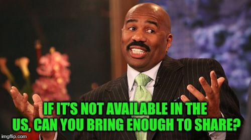Steve Harvey Meme | IF IT'S NOT AVAILABLE IN THE US, CAN YOU BRING ENOUGH TO SHARE? | image tagged in memes,steve harvey | made w/ Imgflip meme maker