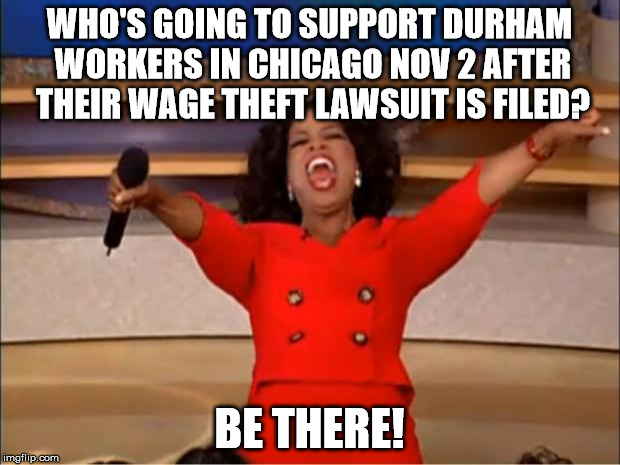 Oprah You Get A Meme | WHO'S GOING TO SUPPORT DURHAM WORKERS IN CHICAGO NOV 2 AFTER THEIR WAGE THEFT LAWSUIT IS FILED? BE THERE! | image tagged in memes,oprah you get a | made w/ Imgflip meme maker