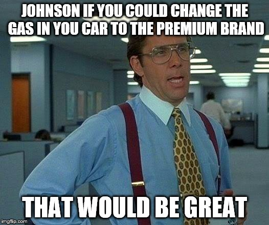 This came from a meme about farts | JOHNSON IF YOU COULD CHANGE THE GAS IN YOU CAR TO THE PREMIUM BRAND THAT WOULD BE GREAT | image tagged in memes,that would be great,farts,gas,car | made w/ Imgflip meme maker