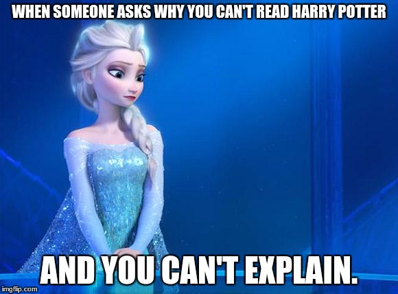 WHEN SOMEONE ASKS WHY YOU CAN'T READ HARRY POTTER AND YOU CAN'T EXPLAIN. | image tagged in elsa | made w/ Imgflip meme maker