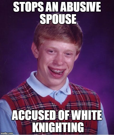 Bad Luck Brian Meme | STOPS AN ABUSIVE SPOUSE ACCUSED OF WHITE KNIGHTING | image tagged in memes,bad luck brian | made w/ Imgflip meme maker