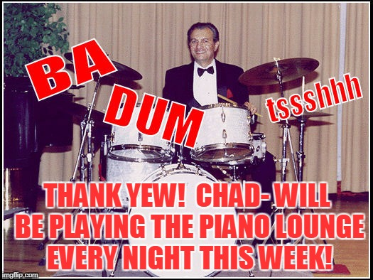 THANK YEW!  CHAD- WILL BE PLAYING THE PIANO LOUNGE EVERY NIGHT THIS WEEK! | made w/ Imgflip meme maker