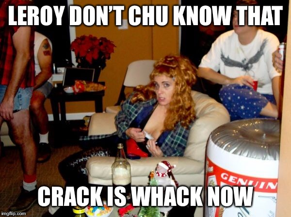 LEROY DON'T CHU KNOW THAT CRACK IS WHACK NOW | made w/ Imgflip meme maker