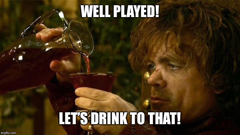 WELL PLAYED! LET'S DRINK TO THAT! | made w/ Imgflip meme maker