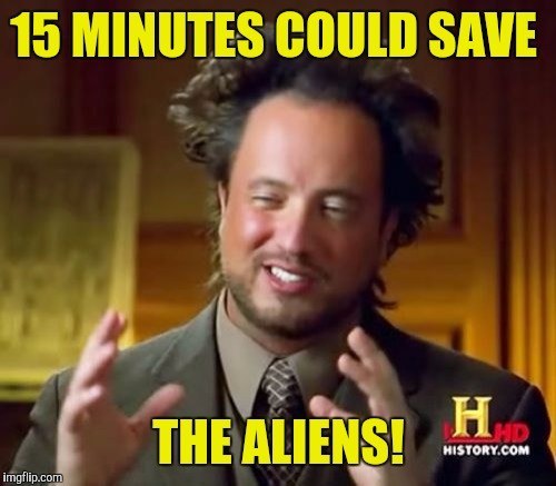 Ancient Aliens Meme | 15 MINUTES COULD SAVE THE ALIENS! | image tagged in memes,ancient aliens | made w/ Imgflip meme maker