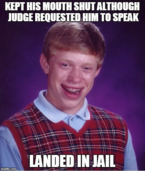 Bad Luck Brian Meme | KEPT HIS MOUTH SHUT ALTHOUGH JUDGE REQUESTED HIM TO SPEAK LANDED IN JAIL | image tagged in memes,bad luck brian | made w/ Imgflip meme maker