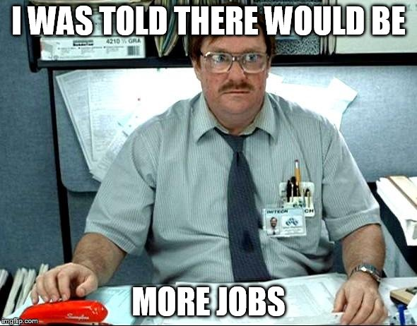 I Was Told There Would Be Meme | I WAS TOLD THERE WOULD BE MORE JOBS | image tagged in memes,i was told there would be | made w/ Imgflip meme maker