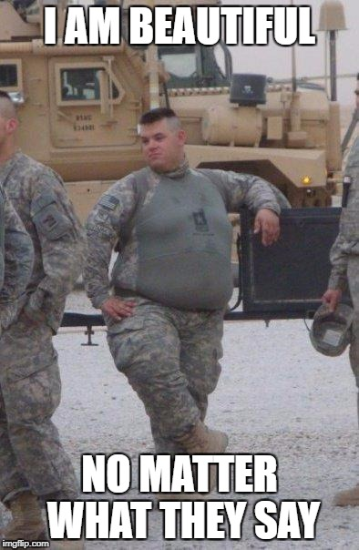 fat army soldier | I AM BEAUTIFUL NO MATTER WHAT THEY SAY | image tagged in fat army soldier | made w/ Imgflip meme maker