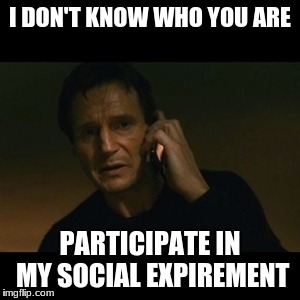 Liam Neeson Taken Meme |  I DON'T KNOW WHO YOU ARE; PARTICIPATE IN MY SOCIAL EXPIREMENT | image tagged in memes,liam neeson taken | made w/ Imgflip meme maker