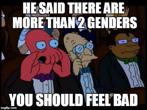 THERE ARE ONLY 2!!! | HE SAID THERE ARE MORE THAN 2 GENDERS YOU SHOULD FEEL BAD | image tagged in memes,you should feel bad zoidberg,genders,2 genders,funny | made w/ Imgflip meme maker