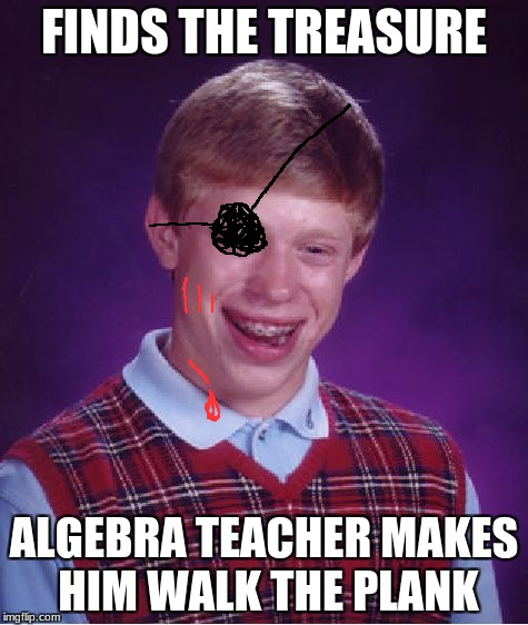 Bad Luck Brian Meme | FINDS THE TREASURE ALGEBRA TEACHER MAKES HIM WALK THE PLANK | image tagged in memes,bad luck brian | made w/ Imgflip meme maker