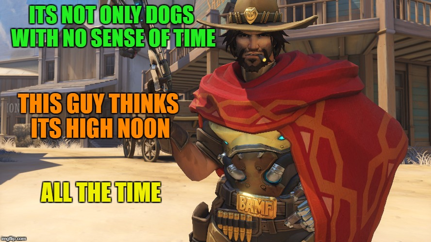 4 PM, Guess its high noon! | ITS NOT ONLY DOGS WITH NO SENSE OF TIME THIS GUY THINKS ITS HIGH NOON ALL THE TIME | image tagged in funny,memes,overwatch,time | made w/ Imgflip meme maker