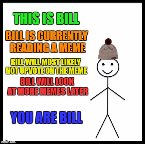Be Like Bill |  THIS IS BILL; BILL IS CURRENTLY READING A MEME; BILL WILL MOST LIKELY NOT UPVOTE ON THE MEME; BILL WILL LOOK AT MORE MEMES LATER; YOU ARE BILL | image tagged in memes,be like bill | made w/ Imgflip meme maker