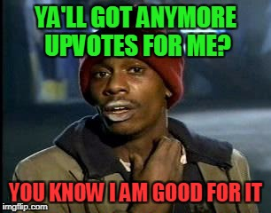 Y'all Got Any More Of That Meme | YA'LL GOT ANYMORE UPVOTES FOR ME? YOU KNOW I AM GOOD FOR IT | image tagged in memes,yall got any more of | made w/ Imgflip meme maker