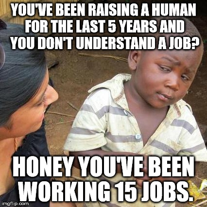Third World Skeptical Kid Meme | YOU'VE BEEN RAISING A HUMAN FOR THE LAST 5 YEARS AND YOU DON'T UNDERSTAND A JOB? HONEY YOU'VE BEEN WORKING 15 JOBS. | image tagged in memes,third world skeptical kid | made w/ Imgflip meme maker