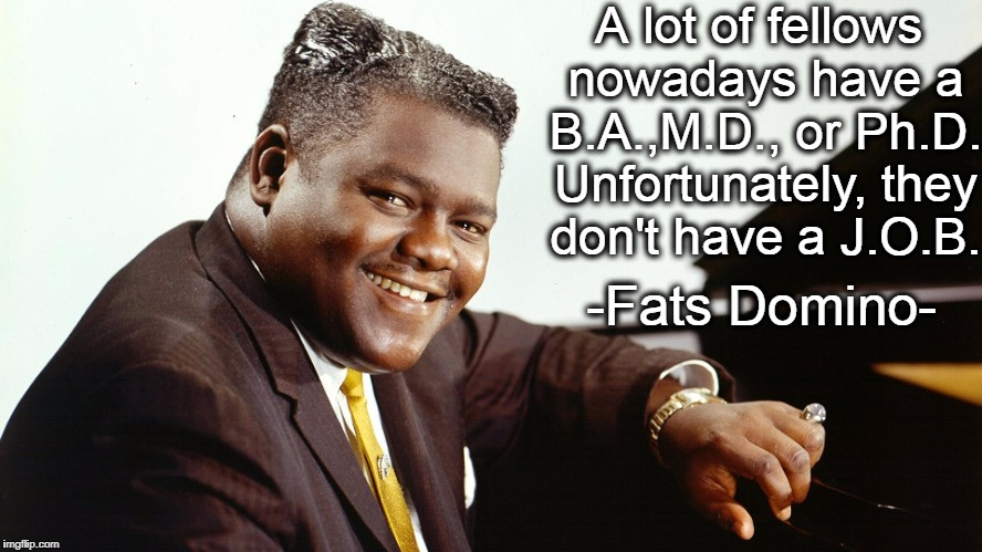 R.I.P. Fats Domino 	February 26, 1928 - October 24, 2017 | A lot of fellows nowadays have a B.A.,M.D., or Ph.D. Unfortunately, they don't have a J.O.B. -Fats Domino- | image tagged in music,piano,famous,quote | made w/ Imgflip meme maker