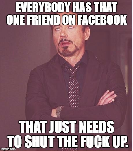 Face You Make Robert Downey Jr Meme | EVERYBODY HAS THAT ONE FRIEND ON FACEBOOK THAT JUST NEEDS TO SHUT THE F**K UP. | image tagged in memes,face you make robert downey jr,my facebook friend,facebook,facebook problems | made w/ Imgflip meme maker