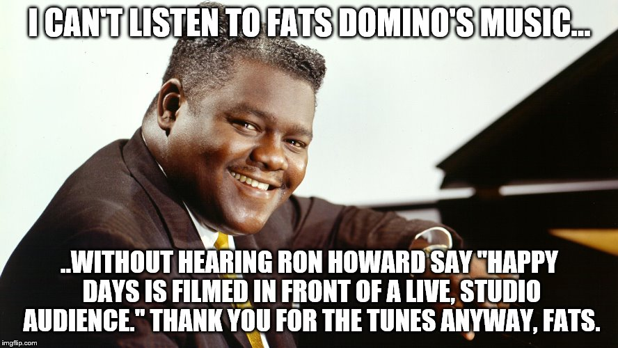 "Fats Domino | I CAN'T LISTEN TO FATS DOMINO'S MUSIC... ..WITHOUT HEARING RON HOWARD SAY ""HAPPY DAYS IS FILMED IN FRONT OF A LIVE, STUDIO AUDIENCE."" THANK  