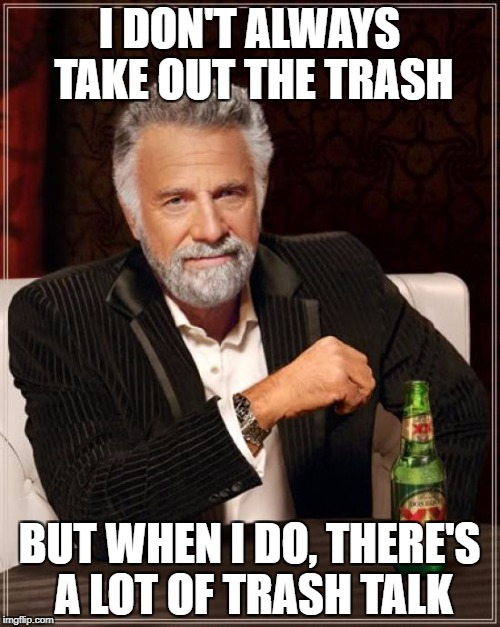 The Most Interesting Man In The World Meme | I DON'T ALWAYS TAKE OUT THE TRASH BUT WHEN I DO, THERE'S A LOT OF TRASH TALK | image tagged in memes,the most interesting man in the world | made w/ Imgflip meme maker