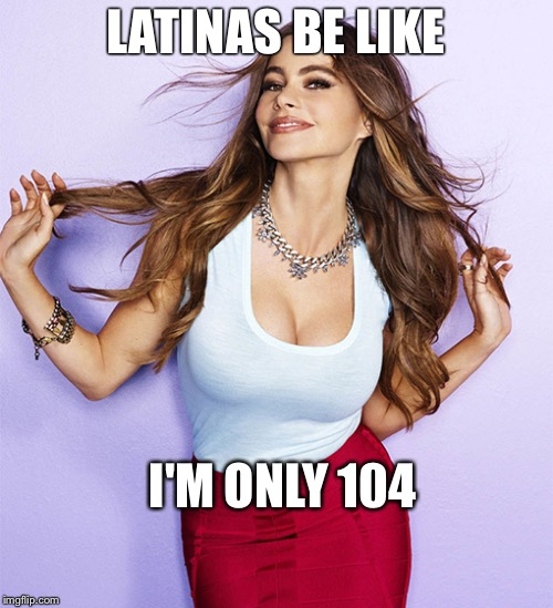LATINAS BE LIKE I'M ONLY 104 | image tagged in nsfw | made w/ Imgflip meme maker