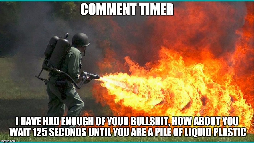COMMENT TIMER I HAVE HAD ENOUGH OF YOUR BULLSHIT, HOW ABOUT YOU WAIT 125 SECONDS UNTIL YOU ARE A PILE OF LIQUID PLASTIC | made w/ Imgflip meme maker