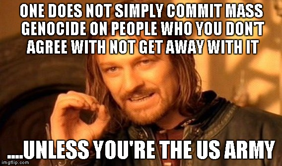 I'm just saying... I support them, but I'm just saying | ONE DOES NOT SIMPLY COMMIT MASS GENOCIDE ON PEOPLE WHO YOU DON'T AGREE WITH NOT GET AWAY WITH IT ....UNLESS YOU'RE THE US ARMY | image tagged in memes,one does not simply | made w/ Imgflip meme maker