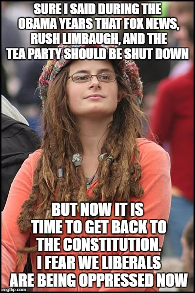 College Liberal Meme | SURE I SAID DURING THE OBAMA YEARS THAT FOX NEWS, RUSH LIMBAUGH, AND THE TEA PARTY SHOULD BE SHUT DOWN BUT NOW IT IS TIME TO GET BACK TO THE | image tagged in memes,college liberal | made w/ Imgflip meme maker