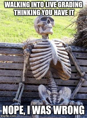Waiting Skeleton Meme | WALKING INTO LIVE GRADING THINKING YOU HAVE IT NOPE, I WAS WRONG | image tagged in memes,waiting skeleton | made w/ Imgflip meme maker