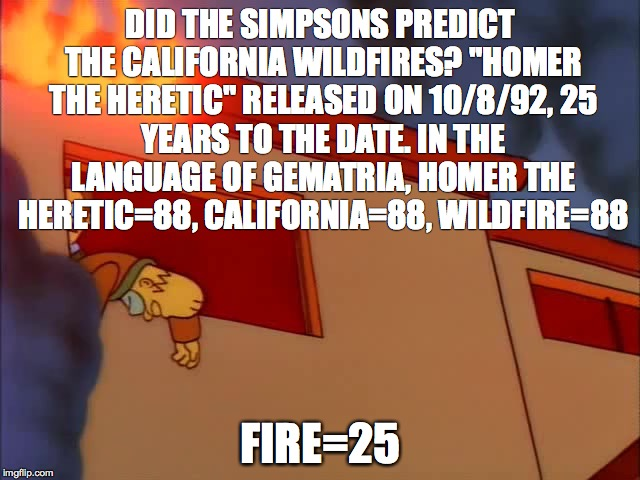 "DID THE SIMPSONS PREDICT THE CALIFORNIA WILDFIRES? ""HOMER THE HERETIC"" RELEASED ON 10/8/92, 25 YEARS TO THE DATE. IN THE LANGUAGE OF GEMATRI 