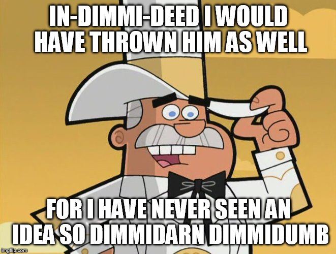 doug dimmadome | IN-DIMMI-DEED I WOULD HAVE THROWN HIM AS WELL FOR I HAVE NEVER SEEN AN IDEA SO DIMMIDARN DIMMIDUMB | image tagged in doug dimmadome | made w/ Imgflip meme maker