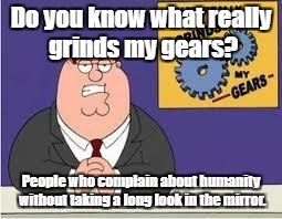 For the haters... | Do you know what really grinds my gears? People who complain about humanity without taking a long look in the mirror. | image tagged in you know what really grinds my gears,haters | made w/ Imgflip meme maker