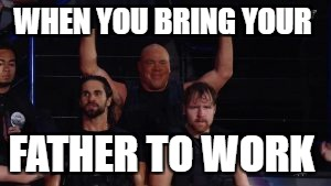 Kurt Angle and The Shield bunch | WHEN YOU BRING YOUR FATHER TO WORK | image tagged in wwe,tlc,seth rollins,dean ambrose | made w/ Imgflip meme maker