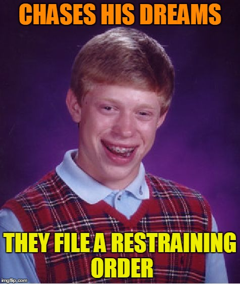 Bad Luck Brian Meme | CHASES HIS DREAMS THEY FILE A RESTRAINING ORDER | image tagged in memes,bad luck brian | made w/ Imgflip meme maker