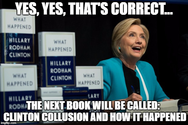 Hillary's Next Book | YES, YES, THAT'S CORRECT... THE NEXT BOOK WILL BE CALLED:  CLINTON COLLUSION AND HOW IT HAPPENED | image tagged in hillary,book,collusion,trump,hypocrite,russia | made w/ Imgflip meme maker
