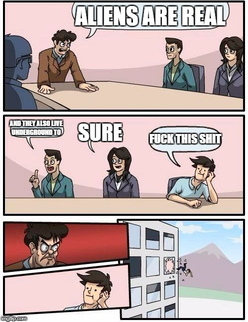 Boardroom Meeting Suggestion Meme | ALIENS ARE REAL AND THEY ALSO LIVE UNDERGROUND TO SURE F**K THIS SHIT | image tagged in memes,boardroom meeting suggestion | made w/ Imgflip meme maker