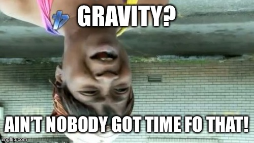 Aint Nobody Got Time For That Meme | GRAVITY? AIN'T NOBODY GOT TIME FO THAT! | image tagged in memes,aint nobody got time for that | made w/ Imgflip meme maker