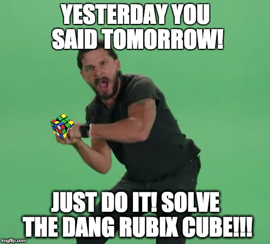 rubix |  YESTERDAY YOU SAID TOMORROW! JUST DO IT! SOLVE THE DANG RUBIX CUBE!!! | image tagged in shia labeouf just do it | made w/ Imgflip meme maker