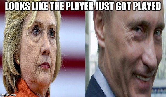 idiots | LOOKS LIKE THE PLAYER JUST GOT PLAYED | image tagged in putin,hillary clinton,hillary for prison,maga,killary,crooked hillary | made w/ Imgflip meme maker
